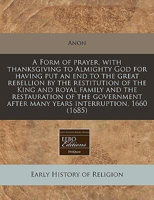A Form of Prayer, with Thanksgiving to Almighty God for Having Put an End to the Great Rebellion by the Restitution of the King and Royal Family and the Restauration of the Government After Many Years Interruption, 1660 (1685)