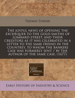 The Joyful News of Opening the Exchequer to the Gold-Smiths of Lombard-Street, and Their Creditors as It Was Celebrated in a Letter to the Same Friend in the Countrey, to Whom the Bankers Case Was Formerly Sent / By the Author of the Same Case. (1677)
