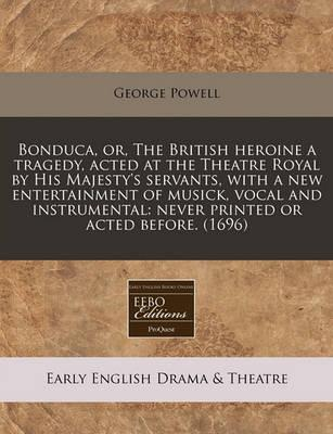Bonduca, Or, the British Heroine a Tragedy, Acted at the Theatre Royal by His Majesty's Servants, with a New Entertainment of Musick, Vocal and Instrumental
