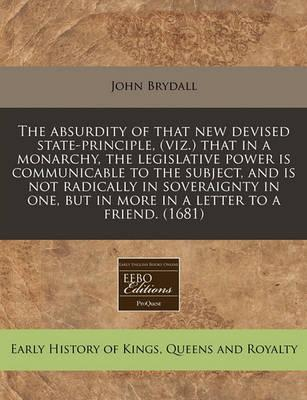 The Absurdity of That New Devised State-Principle, (Viz.) That in a Monarchy, the Legislative Power Is Communicable to the Subject, and Is Not Radically in Soveraignty in One, But in More in a Letter to a Friend. (1681)