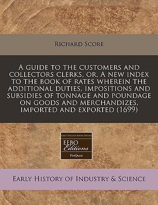 A Guide to the Customers and Collectors Clerks, Or, a New Index to the Book of Rates Wherein the Additional Duties, Impositions and Subsidies of Tonnage and Poundage on Goods and Merchandizes, Imported and Exported (1699)