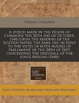A Speech Made in the House of Commons the 26th Day of October, 1646 (Upon the Reading of the Scotish Papers the Same Day, in Reply to the Votes of Both Houses of Parliament of the 24th of Sept. Concerning the Disposall of the Kings Person) (1646)