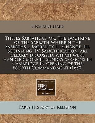Theses Sabbaticae, Or, the Doctrine of the Sabbath Wherein the Sabbaths I. Morality, II. Change, III. Beginning. IV. Sanctification, Are Clearly Discussed, Which Were Handled More in Sundry Sermons in Cambridge in Opening of the Fourth Commandment (1650)