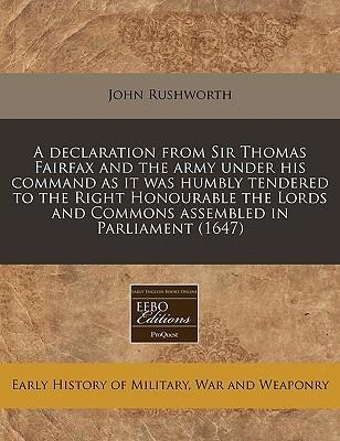A Declaration from Sir Thomas Fairfax and the Army Under His Command as It Was Humbly Tendered to the Right Honourable the Lords and Commons Assembled in Parliament (1647)