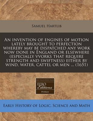 An Invention of Engines of Motion Lately Brought to Perfection Whereby May Be Dispatched Any Work Now Done in England or Elsewhere (Especially Vvorks That Require Strength and Swiftness) Either by Wind, Water, Cattel or Men ... (1651)