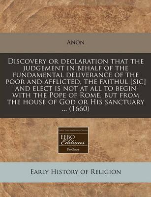 Discovery or Declaration That the Judgement in Behalf of the Fundamental Deliverance of the Poor and Afflicted, the Faithul [Sic] and Elect Is Not at All to Begin with the Pope of Rome, But from the House of God or His Sanctuary ... (1660)