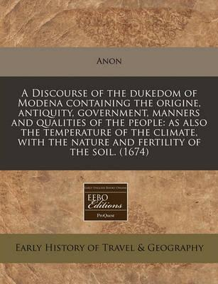 A Discourse of the Dukedom of Modena Containing the Origine, Antiquity, Government, Manners and Qualities of the People
