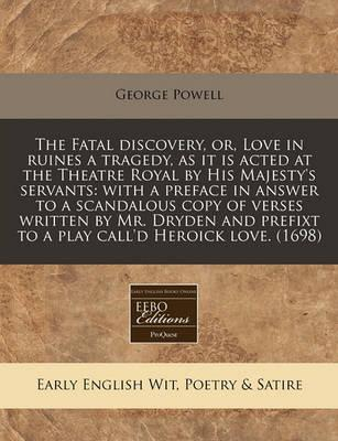 The Fatal Discovery, Or, Love in Ruines a Tragedy, as It Is Acted at the Theatre Royal by His Majesty's Servants