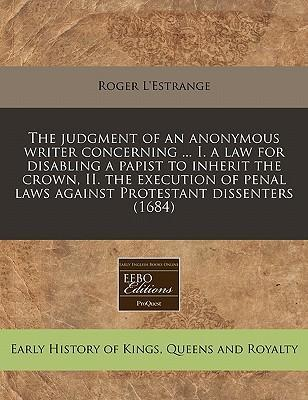 The Judgment of an Anonymous Writer Concerning ... I. a Law for Disabling a Papist to Inherit the Crown, II. the Execution of Penal Laws Against Protestant Dissenters (1684)