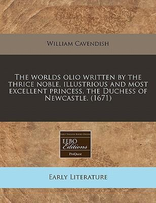 The Worlds Olio Written by the Thrice Noble, Illustrious and Most Excellent Princess, the Duchess of Newcastle. (1671)