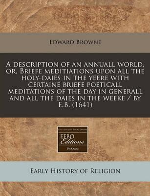 A Description of an Annuall World, Or, Briefe Meditiations Upon All the Holy-Daies in the Yeere with Certaine Briefe Poeticall Meditations of the Day in Generall and All the Daies in the Weeke / By E.B. (1641)