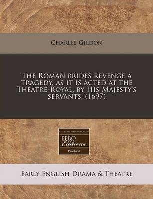 The Roman Brides Revenge a Tragedy, as It Is Acted at the Theatre-Royal, by His Majesty's Servants. (1697)