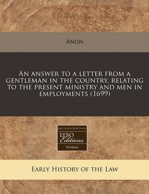 An Answer to a Letter from a Gentleman in the Country, Relating to the Present Ministry and Men in Employments (1699)