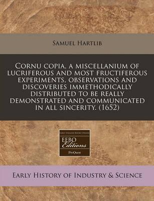 Cornu Copia, a Miscellanium of Lucriferous and Most Fructiferous Experiments, Observations and Discoveries Immethodically Distributed to Be Really Demonstrated and Communicated in All Sincerity. (1652)