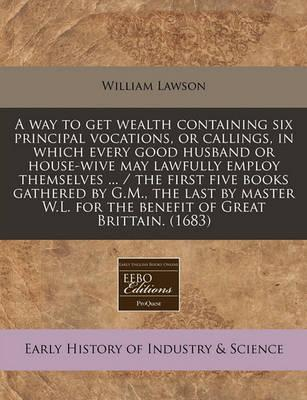 A Way to Get Wealth Containing Six Principal Vocations, or Callings, in Which Every Good Husband or House-Wive May Lawfully Employ Themselves ... / The First Five Books Gathered by G.M., the Last by Master W.L. for the Benefit of Great Brittain. (1683)