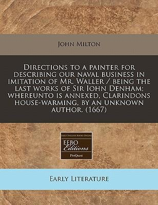 Directions to a Painter for Describing Our Naval Business in Imitation of Mr. Waller / Being the Last Works of Sir Iohn Denham; Whereunto Is Annexed, Clarindons House-Warming, by an Unknown Author. (1667)