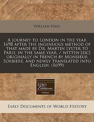 A Journey to London in the Year 1698 After the Ingenuous Method of That Made by Dr. Martin Lyster to Paris, in the Same Year, / Witten [Sic] Originally in French by Monsieur Sorbiere, and Newly Translated Into English. (1699)