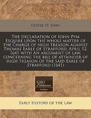The Declaration of Iohn Pym Esquire Upon the Whole Matter of the Charge of High Treason Against Thomas Earle of Strafford, April 12, 1641 with an Argument of Law, Concerning the Bill of Attainder of High Treason of the Said Earle of Strafford (1641)