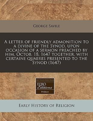 A Letter of Friendly Admonition to a Divine of the Synod, Upon Occasion of a Sermon Preached by Him, Octob. 18, 1647 Together, with Certaine Quaeres Presented to the Synod (1647)