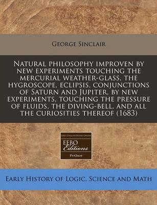 Natural Philosophy Improven by New Experiments Touching the Mercurial Weather-Glass, the Hygroscope, Eclipsis, Conjunctions of Saturn and Jupiter, by New Experiments, Touching the Pressure of Fluids, the Diving-Bell, and All the Curiosities Thereof (1683)