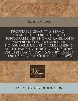 Profitable Charity a Sermon Preached Before the Right Honourable Sir Thomas Lane, Lord Mayor of London, and the Honourable Court of Aldermen, & at the Parish-Church of St. Brides, on Easter-Monday, 1695 / By Robert Lord Bishop of Chichester. (1695)