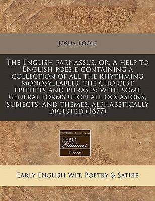 The English Parnassus, Or, a Help to English Poesie Containing a Collection of All the Rhythming Monosyllables, the Choicest Epithets and Phrases