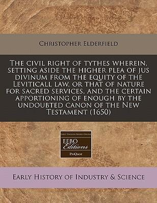 The Civil Right of Tythes Wherein, Setting Aside the Higher Plea of Jus Divinum from the Equity of the Leviticall Law, or That of Nature for Sacred Services, and the Certain Apportioning of Enough by the Undoubted Canon of the New Testament (1650)