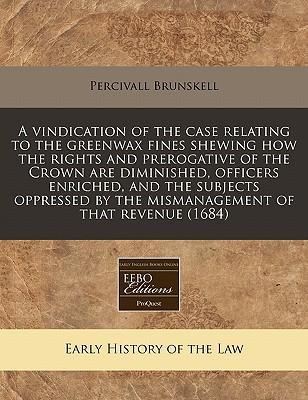 A Vindication of the Case Relating to the Greenwax Fines Shewing How the Rights and Prerogative of the Crown Are Diminished, Officers Enriched, and the Subjects Oppressed by the Mismanagement of That Revenue (1684)