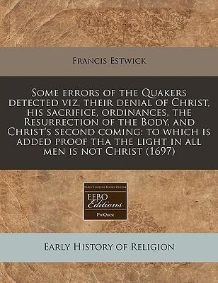 Some Errors of the Quakers Detected Viz. Their Denial of Christ, His Sacrifice, Ordinances, the Resurrection of the Body, and Christ's Second Coming