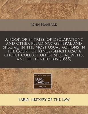 A Book of Entries, of Declarations and Other Pleadings General and Special, in the Most Usual Actions in the Court of Kings-Bench Also a Choice Collection of Special Writs, and Their Retorns (1685)
