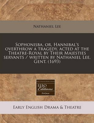 Sophonisba, Or, Hannibal's Overthrow a Tragedy, Acted at the Theatre-Royal by Their Majesties Servants / Written by Nathaniel Lee, Gent. (1693)