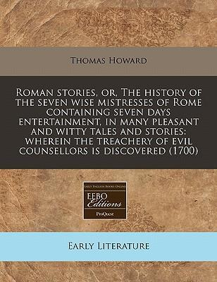Roman Stories, Or, the History of the Seven Wise Mistresses of Rome Containing Seven Days Entertainment, in Many Pleasant and Witty Tales and Stories