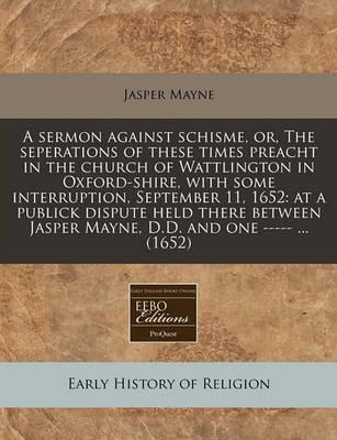 A Sermon Against Schisme, Or, the Seperations of These Times Preacht in the Church of Wattlington in Oxford-Shire, with Some Interruption, September 11, 1652