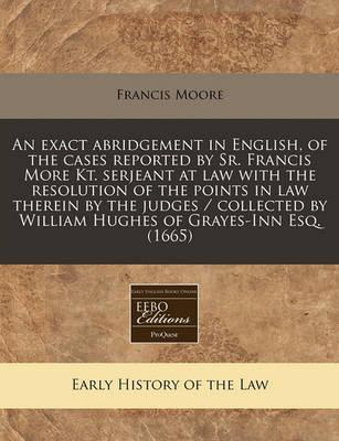 An Exact Abridgement in English, of the Cases Reported by Sr. Francis More Kt. Serjeant at Law with the Resolution of the Points in Law Therein by the Judges / Collected by William Hughes of Grayes-Inn Esq. (1665)