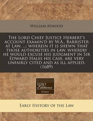 The Lord Chief Justice Herbert's Account Examin'd by W.A., Barrister at Law, ...; Wherein It Is Shewn That Those Authorities in Law, Whereby He Would Excuse His Judgment in Sir Edward Hales His Case, Are Very Unfairly Cited and as Ill Applied. (1689)