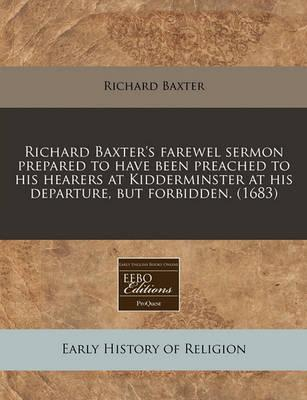 Richard Baxter's Farewel Sermon Prepared to Have Been Preached to His Hearers at Kidderminster at His Departure, But Forbidden. (1683)