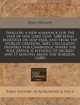 Swallow, a New Almanack for the Year of Our Lord God, 1680 Being Bissextile or Leap-Year, and from the Worlds Creation, 5683, Calculated Properly for Cambridge, Where the Pole Artick Is Elevated 52 Degrees and 17 Minutes Above the Horizon. (1680)