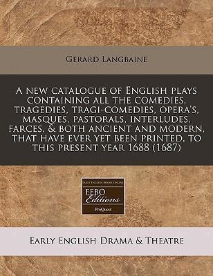 A New Catalogue of English Plays Containing All the Comedies, Tragedies, Tragi-Comedies, Opera's, Masques, Pastorals, Interludes, Farces, & Both Ancient and Modern, That Have Ever Yet Been Printed, to This Present Year 1688 (1687)