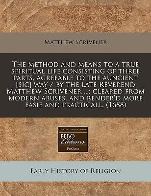 The Method and Means to a True Spiritual Life Consisting of Three Parts, Agreeable to the Auncient [Sic] Way / By the Late Reverend Matthew Scrivener ...; Cleared from Modern Abuses, and Render'd More Easie and Practicall. (1688)