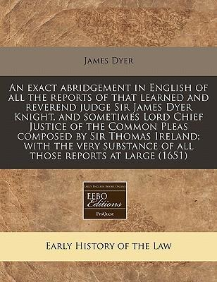 An Exact Abridgement in English of All the Reports of That Learned and Reverend Judge Sir James Dyer Knight, and Sometimes Lord Chief Justice of the Common Pleas Composed by Sir Thomas Ireland; With the Very Substance of All Those Reports at Large (1651)