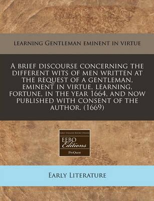 A Brief Discourse Concerning the Different Wits of Men Written at the Request of a Gentleman, Eminent in Virtue, Learning, Fortune, in the Year 1664, and Now Published with Consent of the Author. (1669)