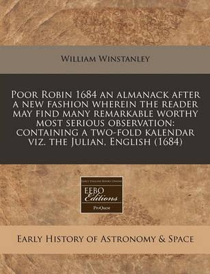 Poor Robin 1684 an Almanack After a New Fashion Wherein the Reader May Find Many Remarkable Worthy Most Serious Observation