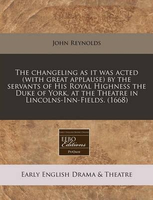 The Changeling as It Was Acted (with Great Applause) by the Servants of His Royal Highness the Duke of York, at the Theatre in Lincolns-Inn-Fields. (1668)