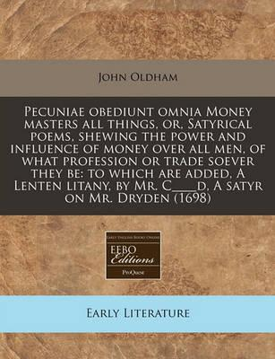 Pecuniae Obediunt Omnia Money Masters All Things, Or, Satyrical Poems, Shewing the Power and Influence of Money Over All Men, of What Profession or Trade Soever They Be