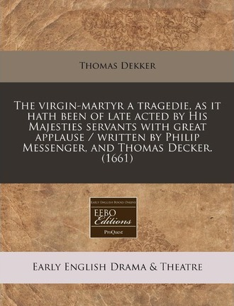 The Virgin-Martyr a Tragedie, as It Hath Been of Late Acted by His Majesties Servants with Great Applause / Written by Philip Messenger, and Thomas Decker. (1661)