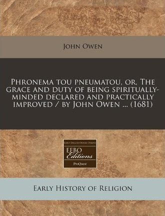Phronema Tou Pneumatou, Or, the Grace and Duty of Being Spiritually-Minded Declared and Practically Improved / By John Owen ... (1681)