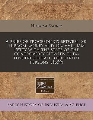 A Brief of Proceedings Between Sr. Hierom Sankey and Dr. Vvilliam Petty with the State of the Controversy Between Them Tendered to All Indifferent Persons. (1659)