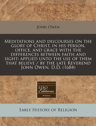 Meditations and Discourses on the Glory of Christ, in His Person, Office, and Grace with the Differences Between Faith and Sight