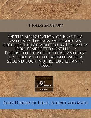 Of the Mensuration of Running Waters by Thomas Salusbury. an Excellent Piece Written in Italian by Don Benedetto Castelli ...; Englished from the Third and Best Edition; With the Addition of a Second Book Not Before Extant / (1661)