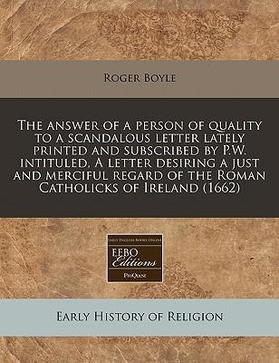 The Answer of a Person of Quality to a Scandalous Letter Lately Printed and Subscribed by P.W. Intituled, a Letter Desiring a Just and Merciful Regard of the Roman Catholicks of Ireland (1662)
